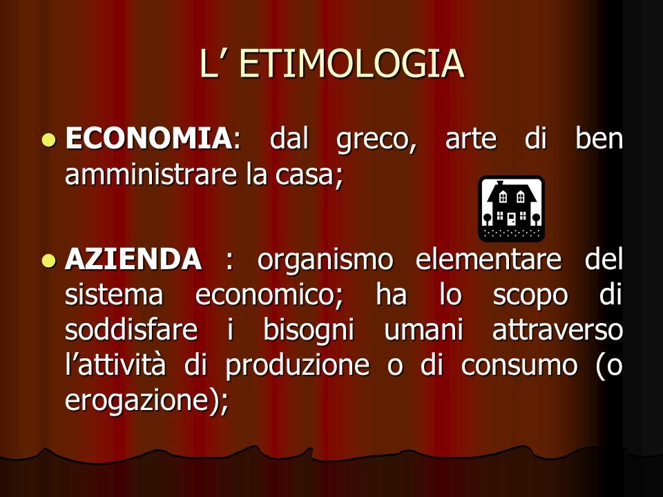 L ETIMOLOGIA ECONOMIA: dal greco, arte di ben amministrare la casa; ECONOMIA: dal greco, arte di ben amministrare la casa; AZIENDA : organismo element