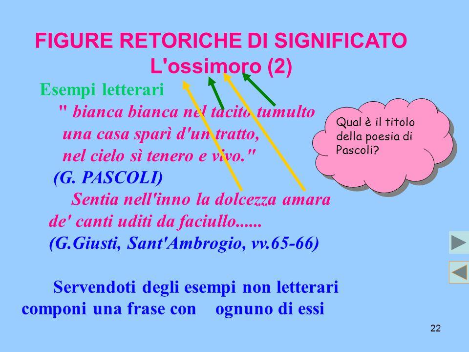 22 FIGURE RETORICHE DI SIGNIFICATO L'ossimoro (2) Esempi letterari