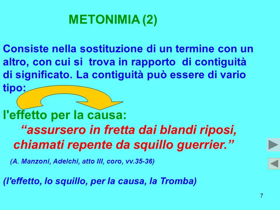7 METONIMIA (2) Consiste nella sostituzione di un termine con un altro, con cui si trova in rapporto di contiguità di significato. La contiguità può e