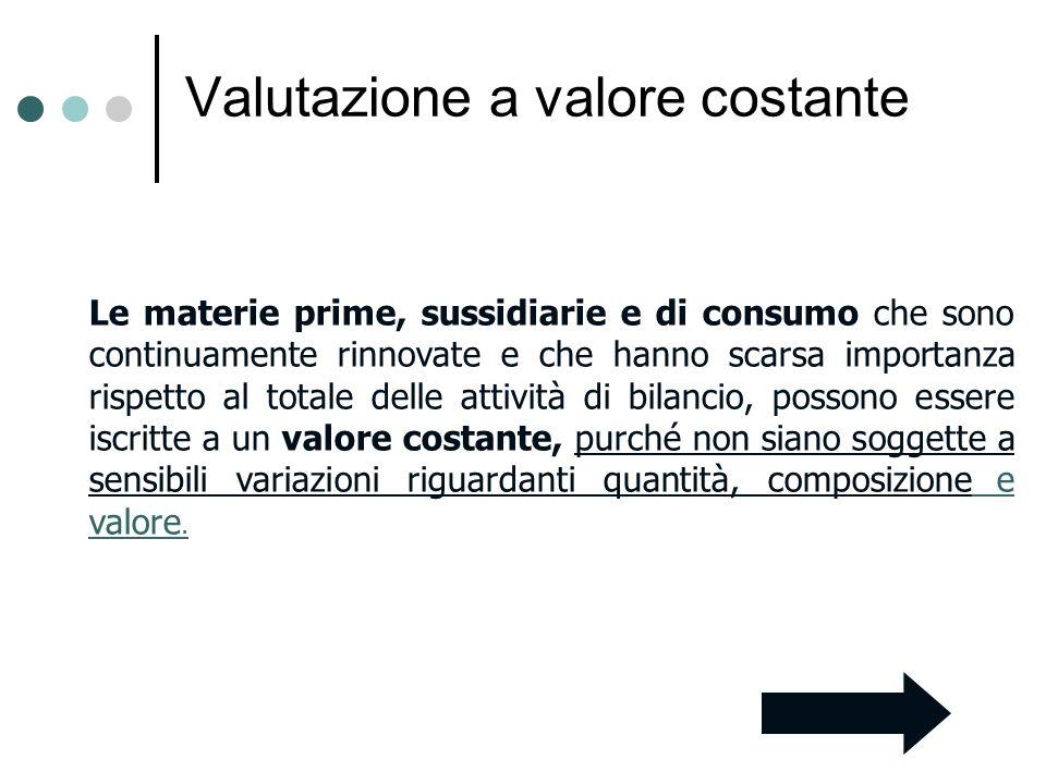 Valutazione a valore costante Le materie prime, sussidiarie e di consumo che sono continuamente rinnovate e che hanno scarsa importanza rispetto al to