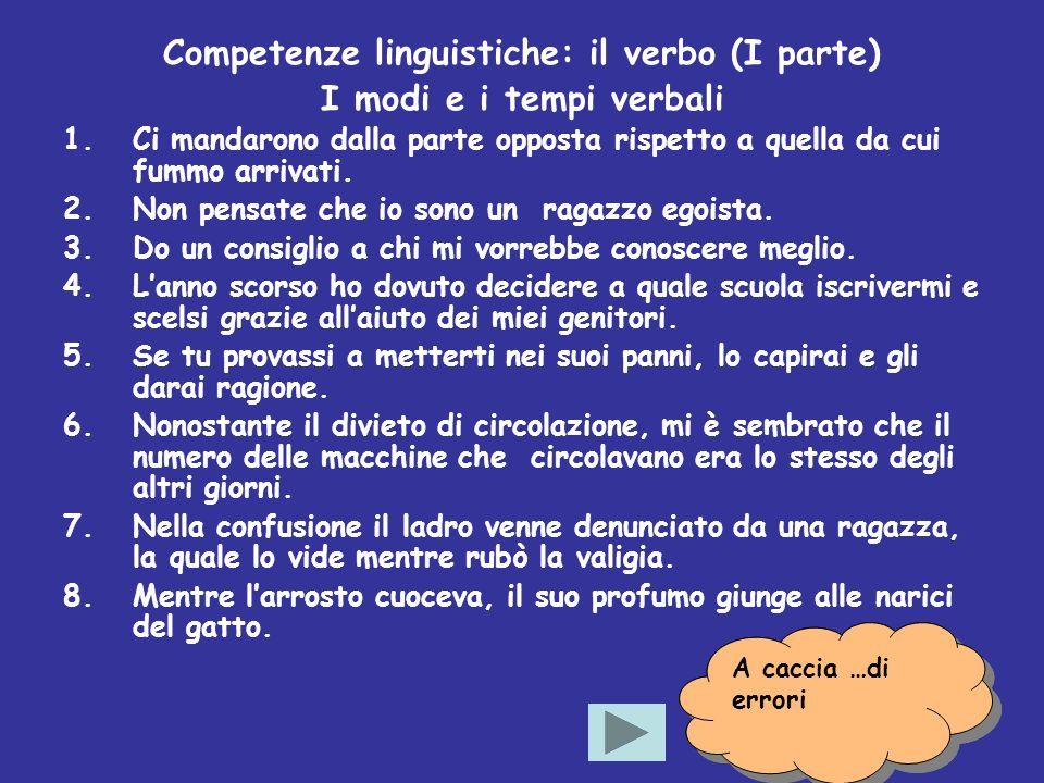 10 Competenze linguistiche: il verbo (I parte) I modi e i tempi verbali 1.Ci mandarono dalla parte opposta rispetto a quella da cui fummo arrivati. 2.