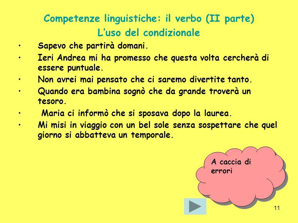 11 Competenze linguistiche: il verbo (II parte) Luso del condizionale Sapevo che partirà domani. Ieri Andrea mi ha promesso che questa volta cercherà