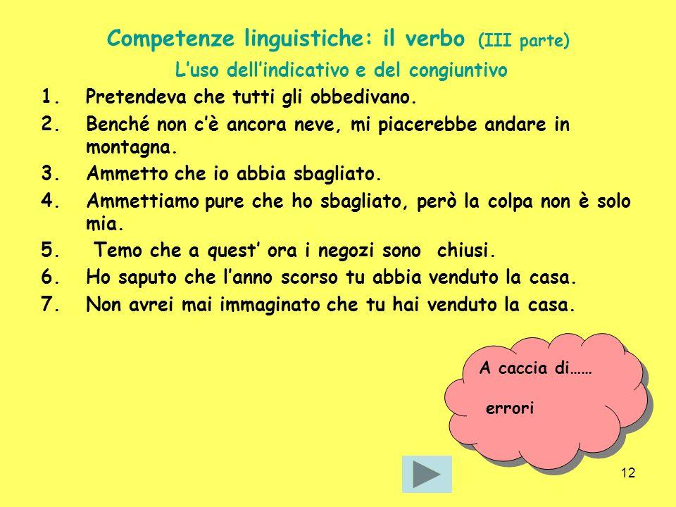 12 Competenze linguistiche: il verbo (III parte) Luso dellindicativo e del congiuntivo 1.Pretendeva che tutti gli obbedivano. 2.Benché non cè ancora n