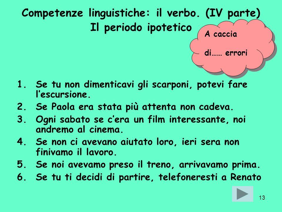 13 Competenze linguistiche: il verbo. (IV parte) Il periodo ipotetico 1.Se tu non dimenticavi gli scarponi, potevi fare lescursione. 2.Se Paola era st