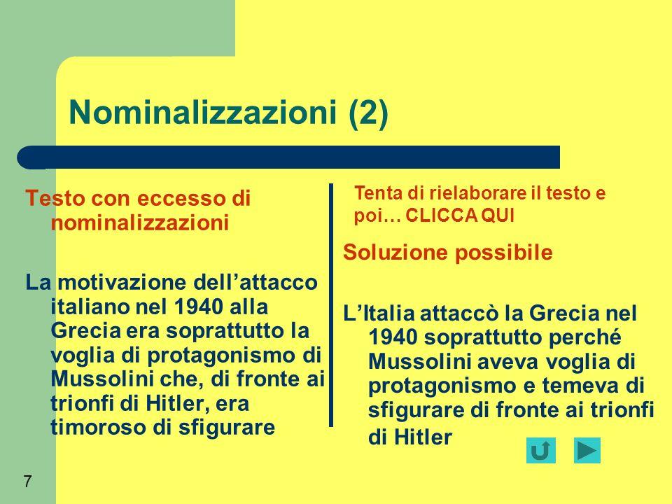 7 Nominalizzazioni (2) Testo con eccesso di nominalizzazioni La motivazione dellattacco italiano nel 1940 alla Grecia era soprattutto la voglia di protagonismo di Mussolini che, di fronte ai trionfi di Hitler, era timoroso di sfigurare Soluzione possibile LItalia attaccò la Grecia nel 1940 soprattutto perché Mussolini aveva voglia di protagonismo e temeva di sfigurare di fronte ai trionfi di Hitler Tenta di rielaborare il testo e poi… CLICCA QUI