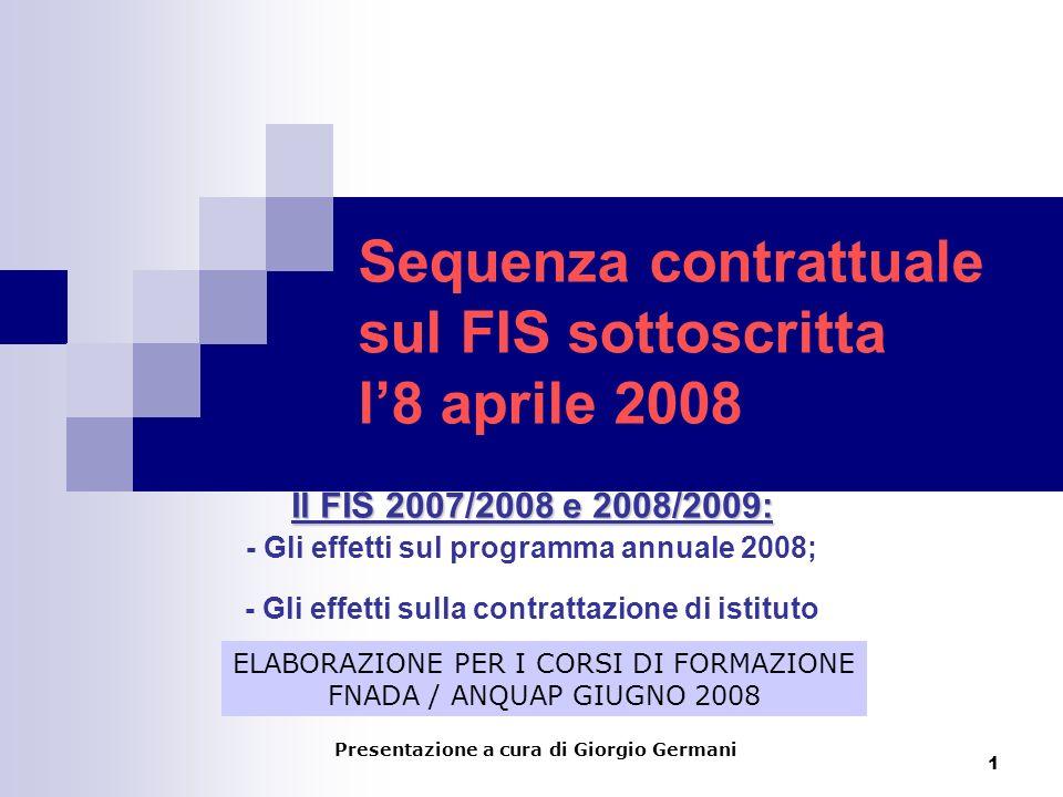 1 Sequenza contrattuale sul FIS sottoscritta l8 aprile 2008 Il FIS 2007/2008 e 2008/2009: - Gli effetti sul programma annuale 2008; - Gli effetti sulla contrattazione di istituto ELABORAZIONE PER I CORSI DI FORMAZIONE FNADA / ANQUAP GIUGNO 2008 Presentazione a cura di Giorgio Germani