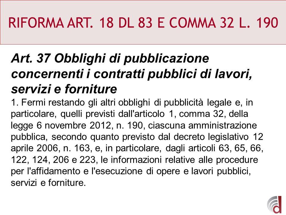 RIFORMA ART. 18 DL 83 E COMMA 32 L. 190 Art. 37 Obblighi di pubblicazione concernenti i contratti pubblici di lavori, servizi e forniture 1. Fermi res