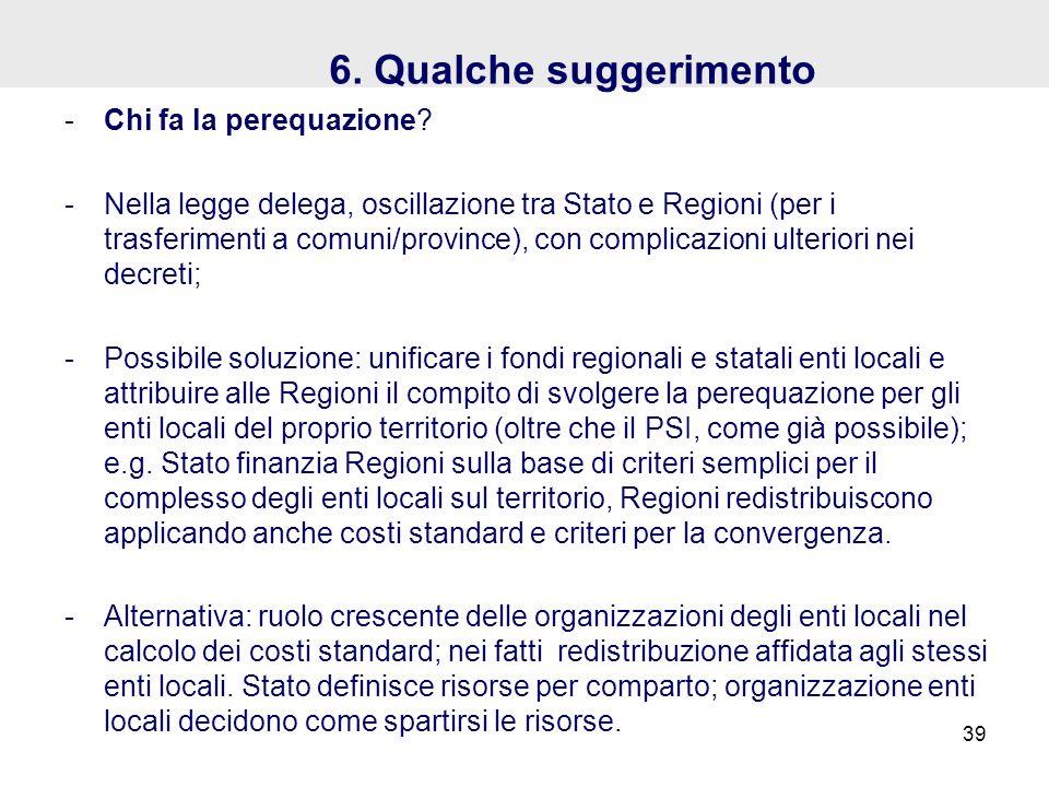 6. Qualche suggerimento -Chi fa la perequazione? -Nella legge delega, oscillazione tra Stato e Regioni (per i trasferimenti a comuni/province), con co