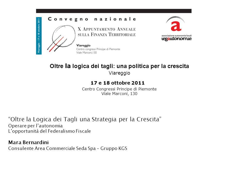 Oltre la logica dei tagli: una politica per la crescita Viareggio 17 e 18 ottobre 2011 Centro Congressi Principe di Piemonte Viale Marconi, 130 Oltre