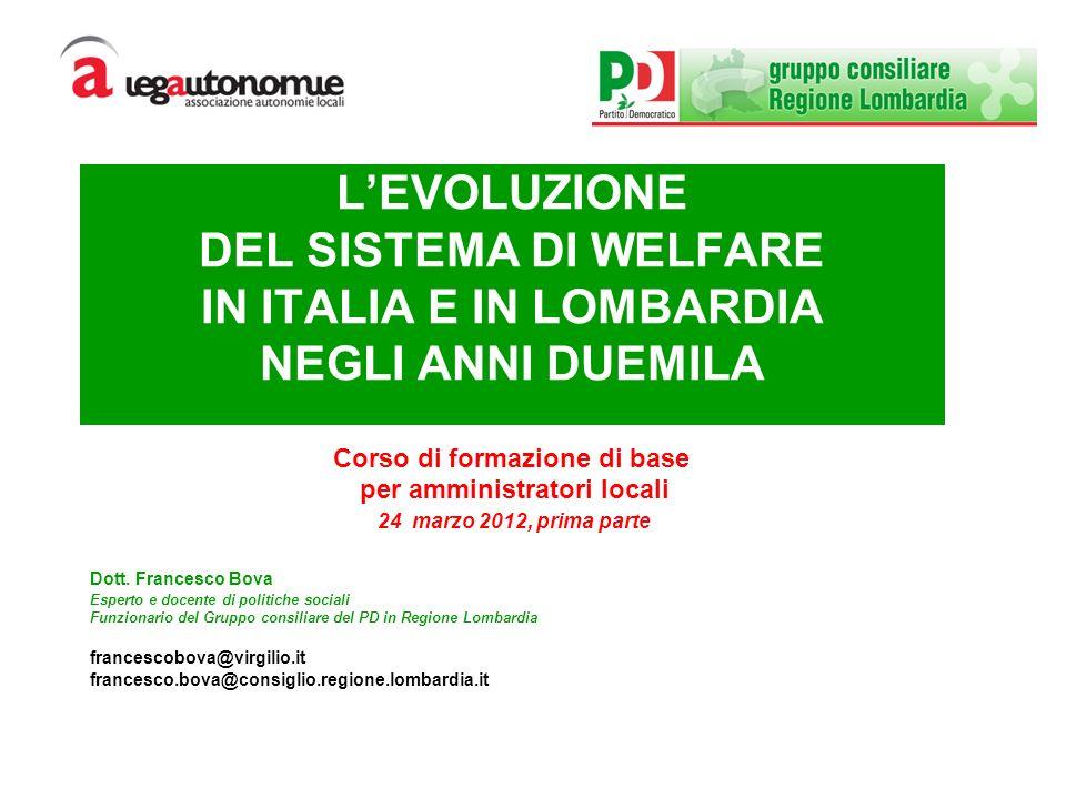 LEVOLUZIONE DEL SISTEMA DI WELFARE IN ITALIA E IN LOMBARDIA NEGLI ANNI DUEMILA Corso di formazione di base per amministratori locali 24 marzo 2012, prima parte Dott.