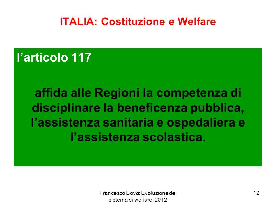 Francesco Bova: Evoluzione del sistema di welfare, 2012 12 ITALIA: Costituzione e Welfare larticolo 117 affida alle Regioni la competenza di disciplinare la beneficenza pubblica, lassistenza sanitaria e ospedaliera e lassistenza scolastica.