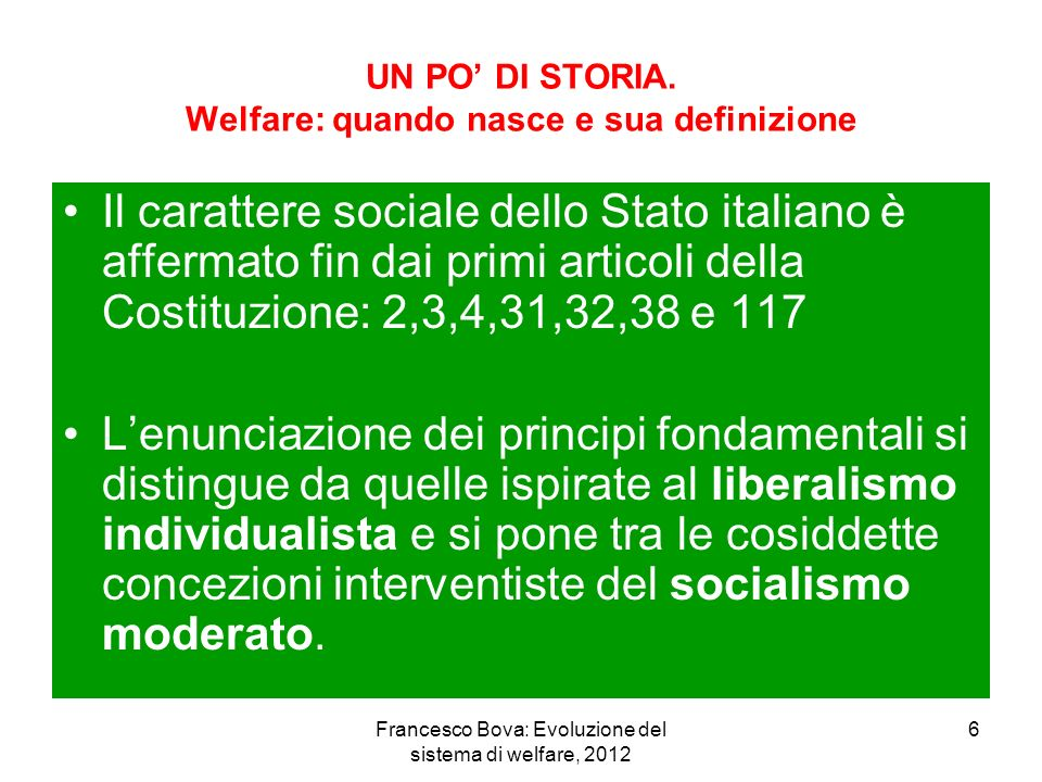 Francesco Bova: Evoluzione del sistema di welfare, 2012 7 ITALIA: Costituzione e Welfare Larticolo 2 pone i principi di uguaglianza formale davanti alla legge, e mette in evidenza che tutti i cittadini hanno pari dignità sociale