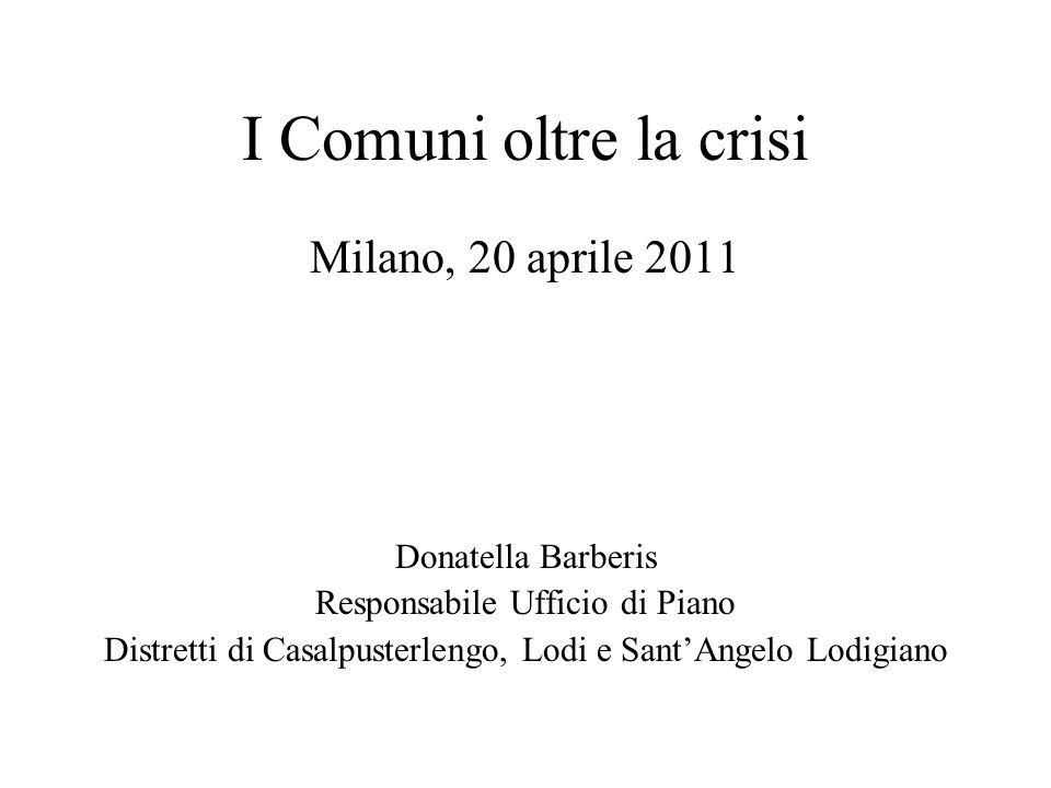 I Comuni oltre la crisi Milano, 20 aprile 2011 Donatella Barberis Responsabile Ufficio di Piano Distretti di Casalpusterlengo, Lodi e SantAngelo Lodig