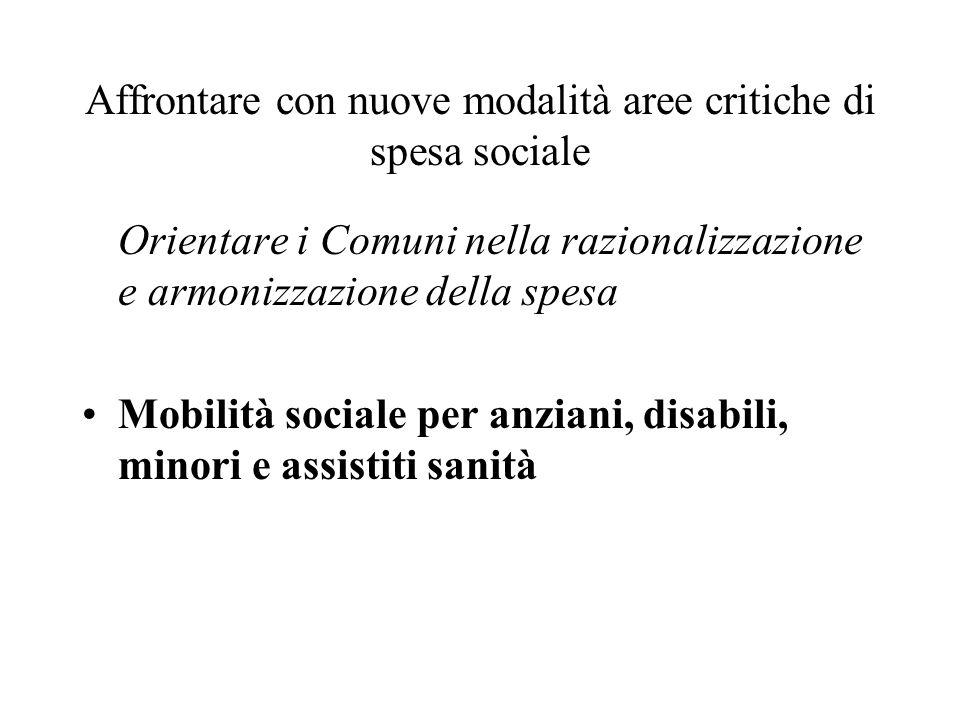 Affrontare con nuove modalità aree critiche di spesa sociale Orientare i Comuni nella razionalizzazione e armonizzazione della spesa Mobilità sociale per anziani, disabili, minori e assistiti sanità