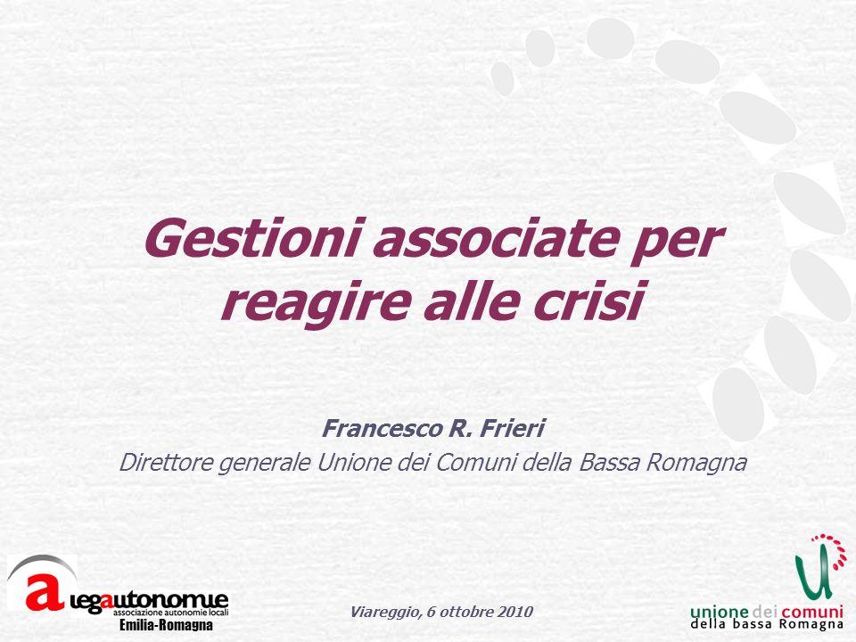 Emilia-Romagna Viareggio, 6 ottobre 2010 Gestioni associate per reagire alle crisi Francesco R.
