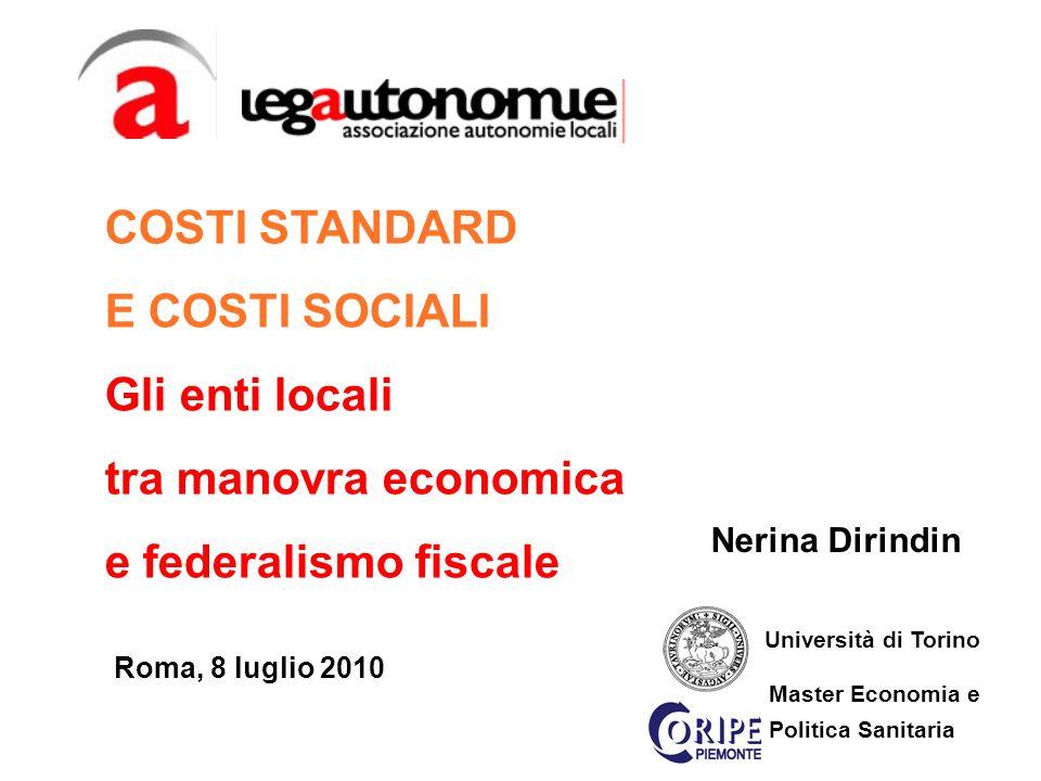 Nerina Dirindin Roma, 8 luglio 2010 Università di Torino Master Economia e Politica Sanitaria COSTI STANDARD E COSTI SOCIALI Gli enti locali tra manovra economica e federalismo fiscale