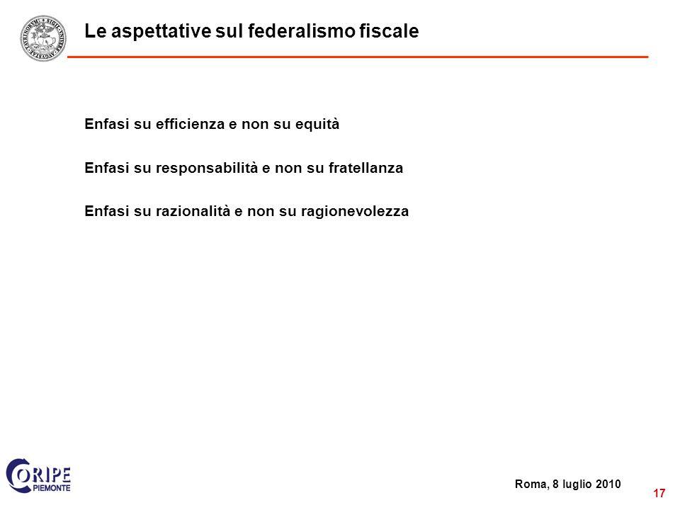 2 Roma, 8 luglio 2010 17 Le aspettative sul federalismo fiscale Enfasi su efficienza e non su equità Enfasi su responsabilità e non su fratellanza Enfasi su razionalità e non su ragionevolezza