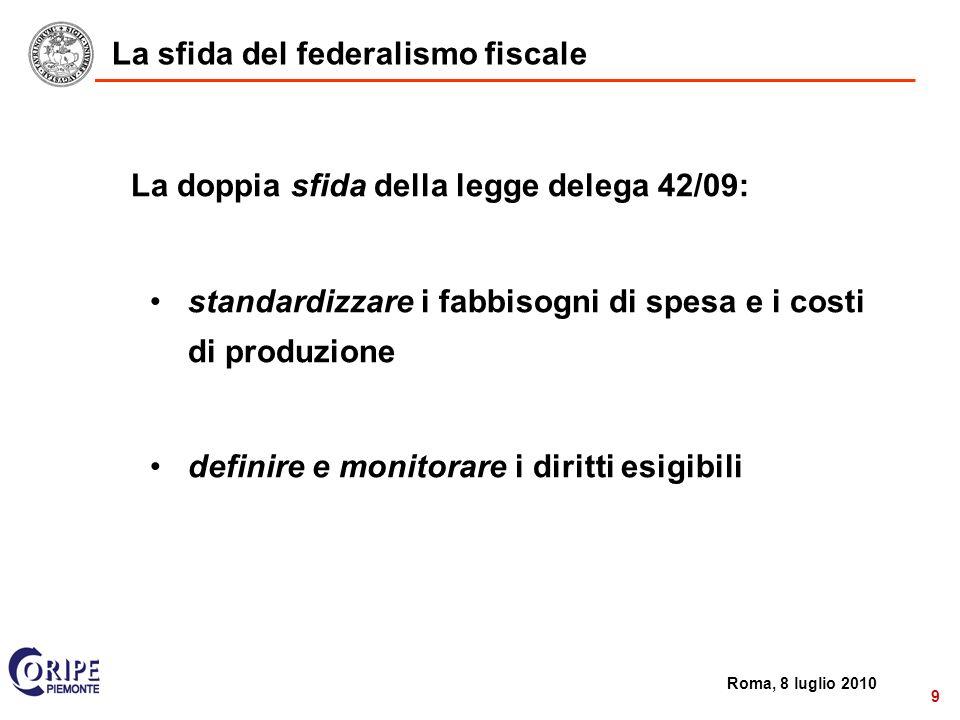 2 Roma, 8 luglio 2010 9 La sfida del federalismo fiscale La doppia sfida della legge delega 42/09: standardizzare i fabbisogni di spesa e i costi di produzione definire e monitorare i diritti esigibili