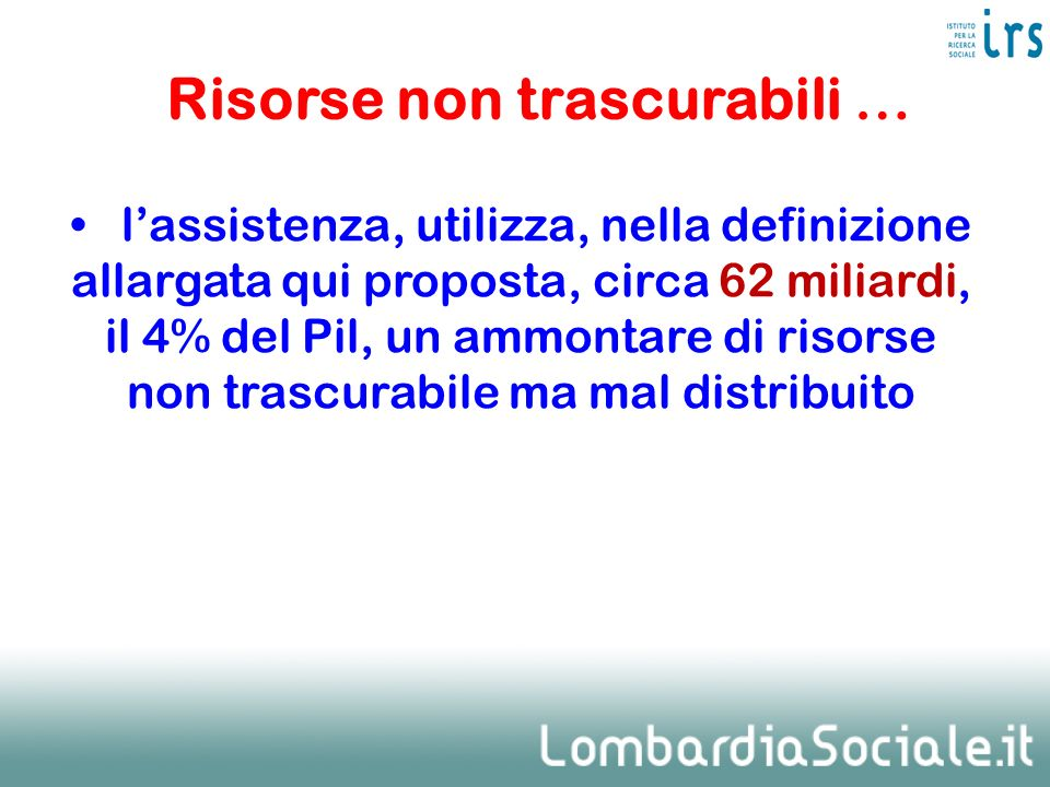 lassistenza, utilizza, nella definizione allargata qui proposta, circa 62 miliardi, il 4% del Pil, un ammontare di risorse non trascurabile ma mal dis