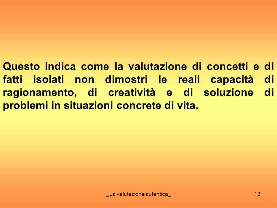 _La valutazione autentica_13 Questo indica come la valutazione di concetti e di fatti isolati non dimostri le reali capacità di ragionamento, di creat