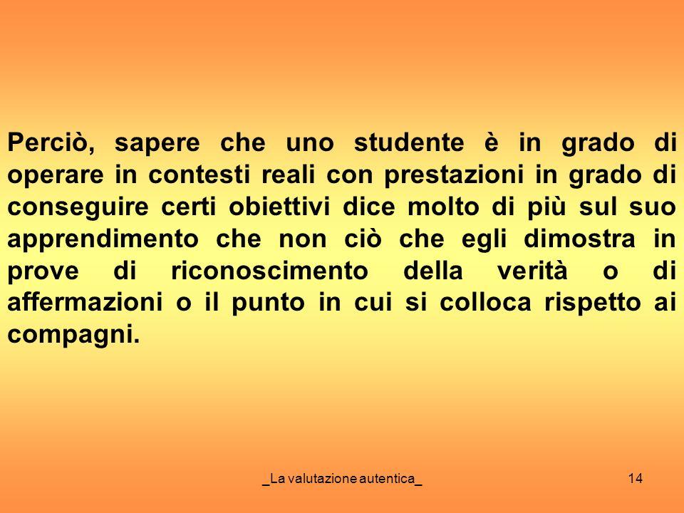 _La valutazione autentica_14 Perciò, sapere che uno studente è in grado di operare in contesti reali con prestazioni in grado di conseguire certi obie