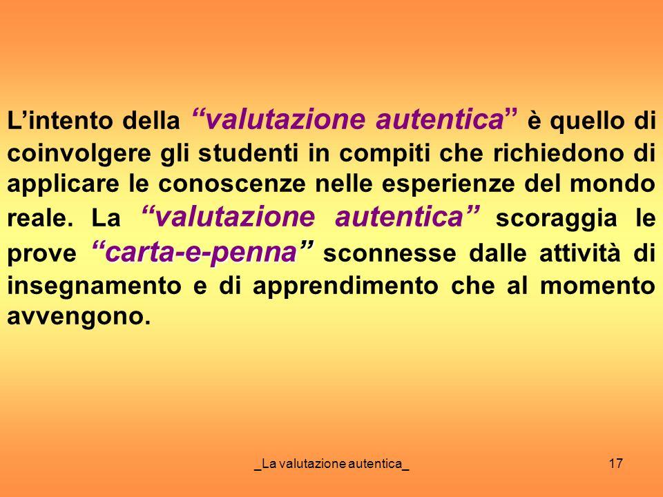 _La valutazione autentica_17 carta-e-penna Lintento della valutazione autentica è quello di coinvolgere gli studenti in compiti che richiedono di appl