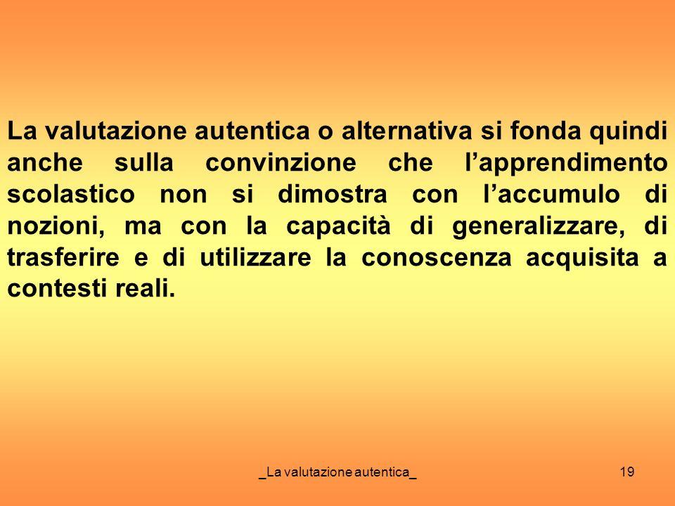 _La valutazione autentica_19 La valutazione autentica o alternativa si fonda quindi anche sulla convinzione che lapprendimento scolastico non si dimos