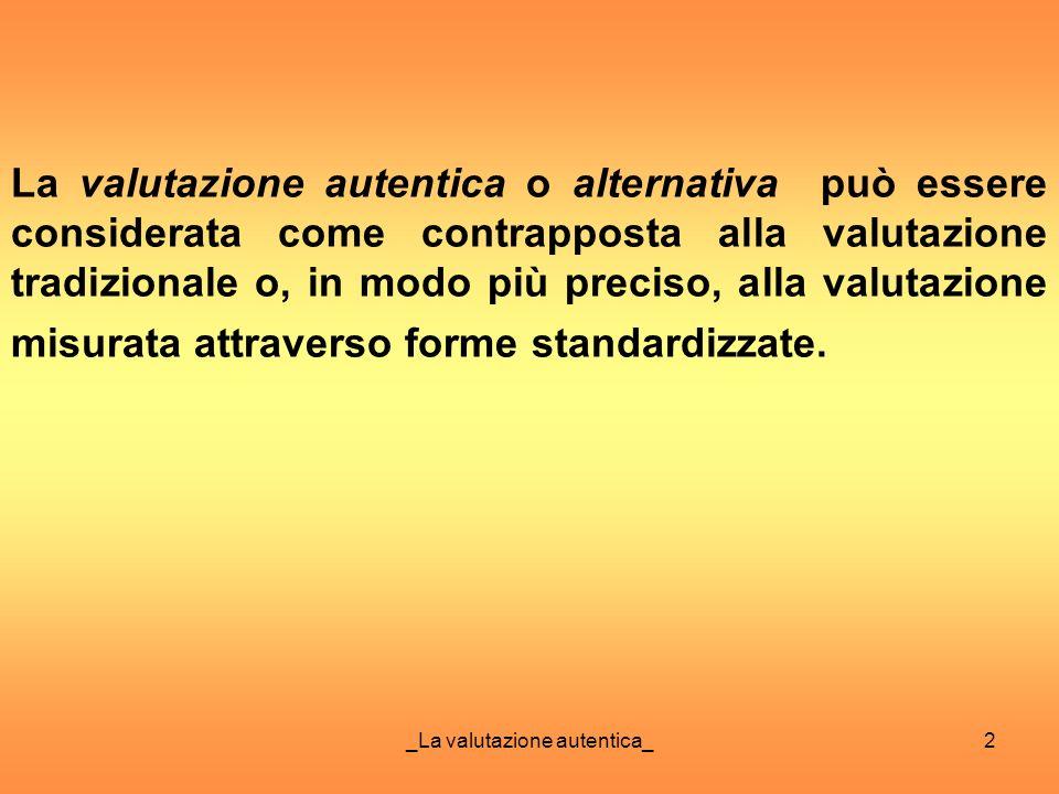 2 La valutazione autentica o alternativa può essere considerata come contrapposta alla valutazione tradizionale o, in modo più preciso, alla valutazio