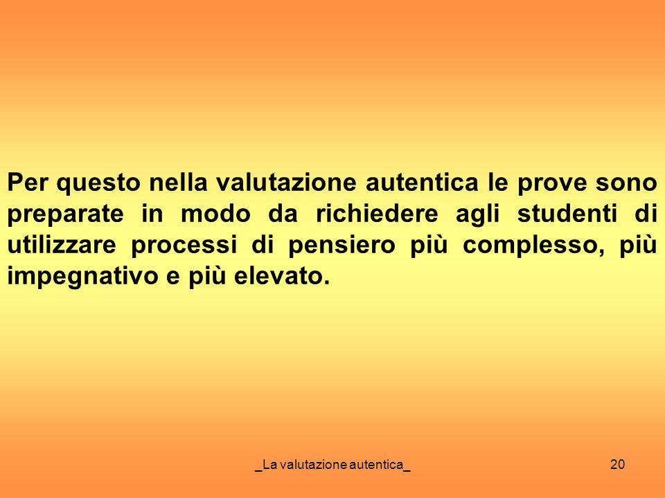_La valutazione autentica_20 Per questo nella valutazione autentica le prove sono preparate in modo da richiedere agli studenti di utilizzare processi