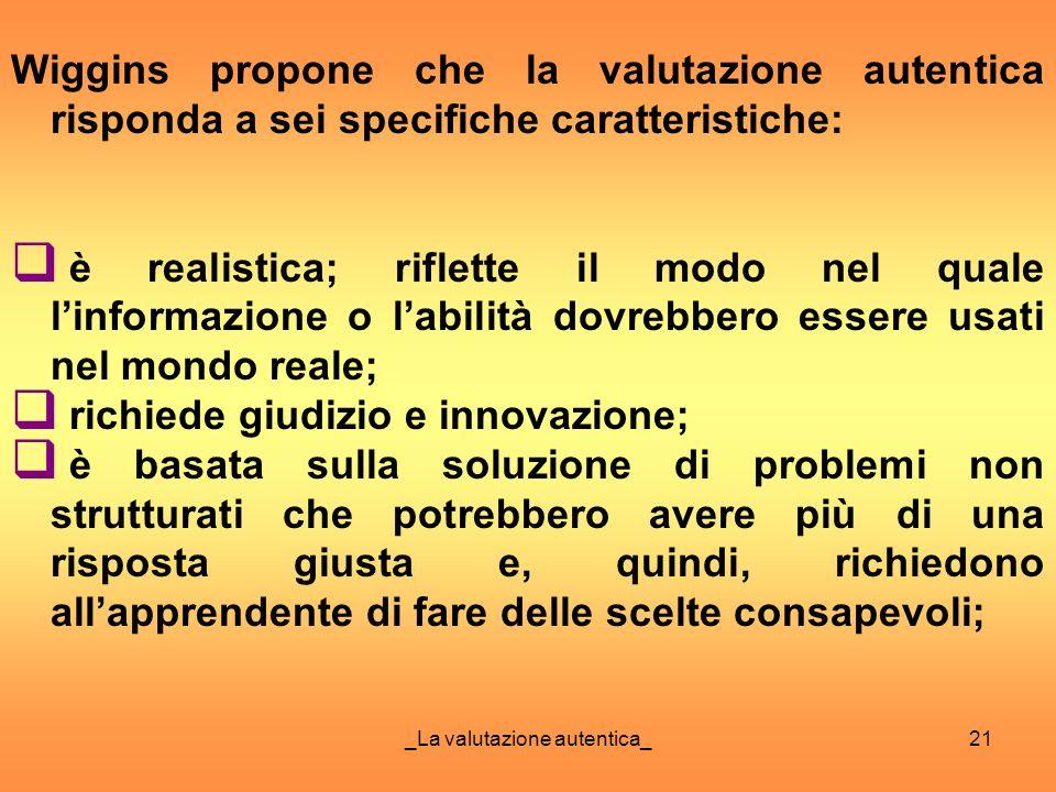 _La valutazione autentica_21 Wiggins propone che la valutazione autentica risponda a sei specifiche caratteristiche: è realistica; riflette il modo ne