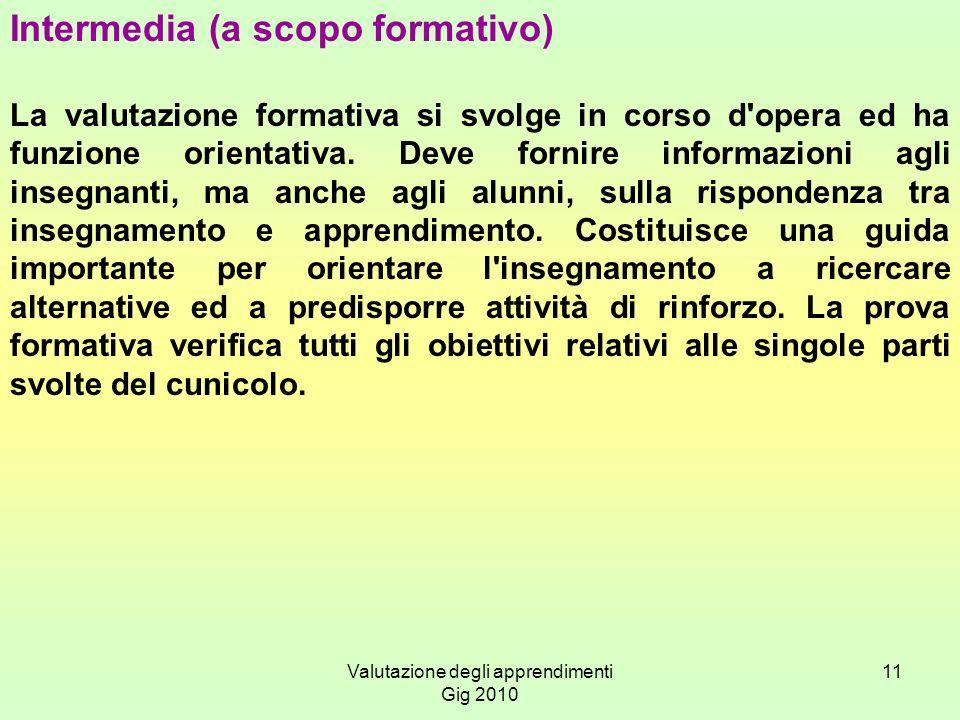 Valutazione degli apprendimenti Gig 2010 11 Intermedia (a scopo formativo) La valutazione formativa si svolge in corso d'opera ed ha funzione orientat