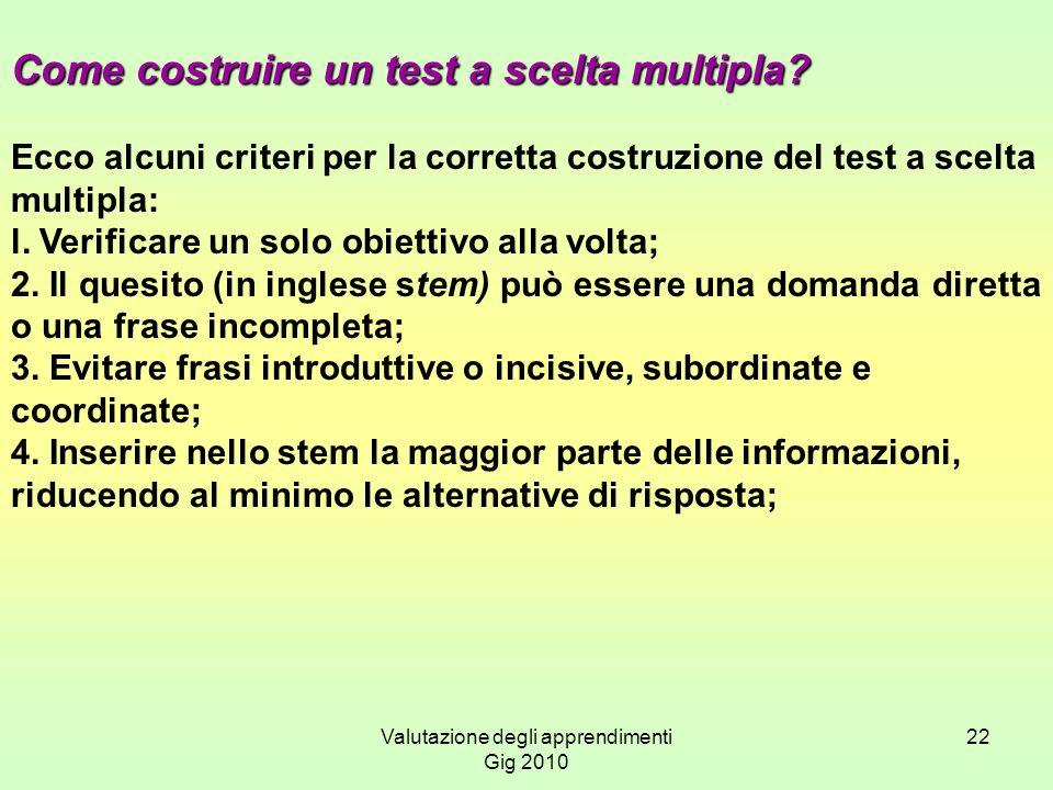 Valutazione degli apprendimenti Gig 2010 22 Come costruire un test a scelta multipla? Ecco alcuni criteri per la corretta costruzione del test a scelt