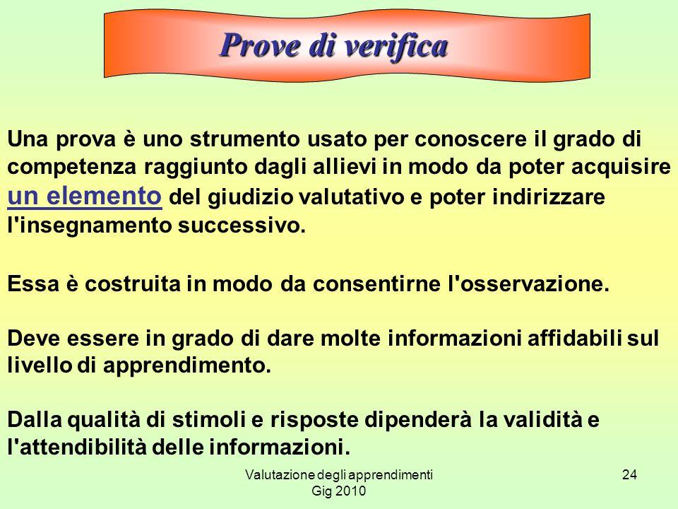 Valutazione degli apprendimenti Gig 2010 24 Una prova è uno strumento usato per conoscere il grado di competenza raggiunto dagli allievi in modo da po