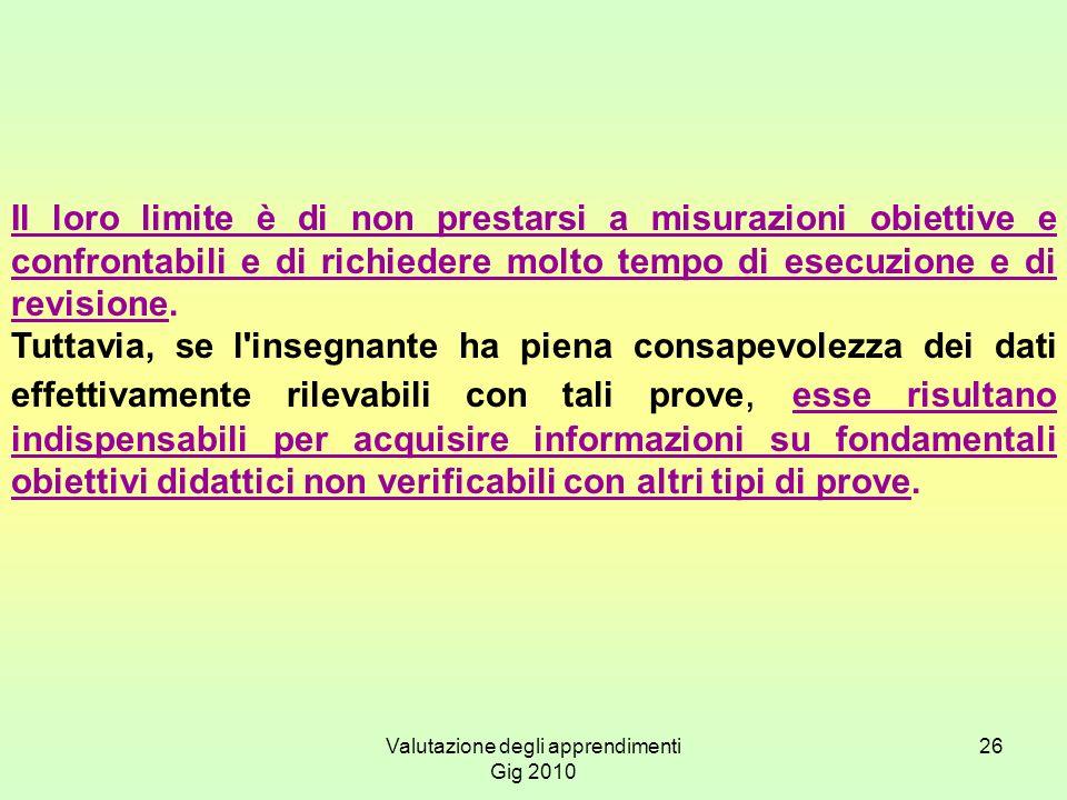 Valutazione degli apprendimenti Gig 2010 26 Il loro limite è di non prestarsi a misurazioni obiettive e confrontabili e di richiedere molto tempo di e