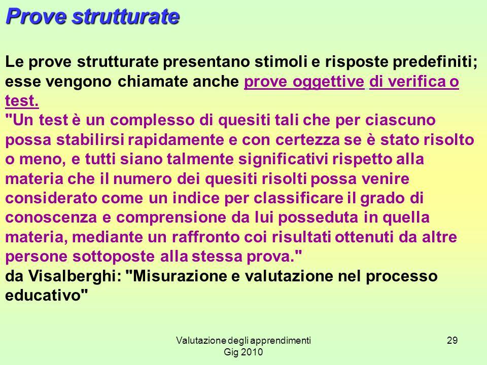 Valutazione degli apprendimenti Gig 2010 29 Prove strutturate Le prove strutturate presentano stimoli e risposte predefiniti; esse vengono chiamate an