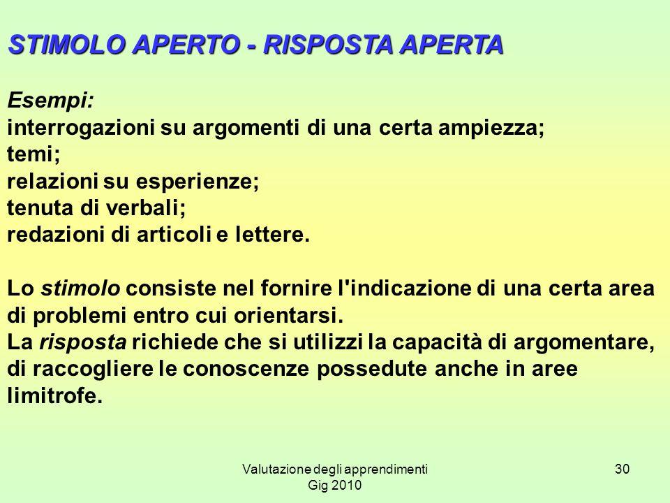 Valutazione degli apprendimenti Gig 2010 30 STIMOLO APERTO - RISPOSTA APERTA Esempi: interrogazioni su argomenti di una certa ampiezza; temi; relazion