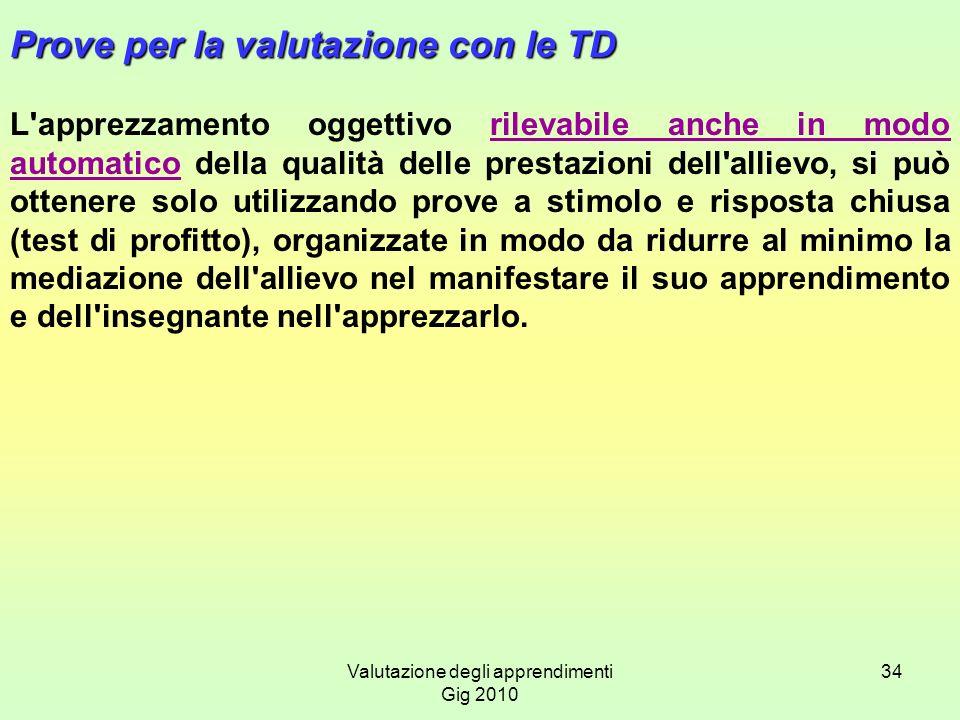Valutazione degli apprendimenti Gig 2010 34 Prove per la valutazione con le TD L'apprezzamento oggettivo rilevabile anche in modo automatico della qua