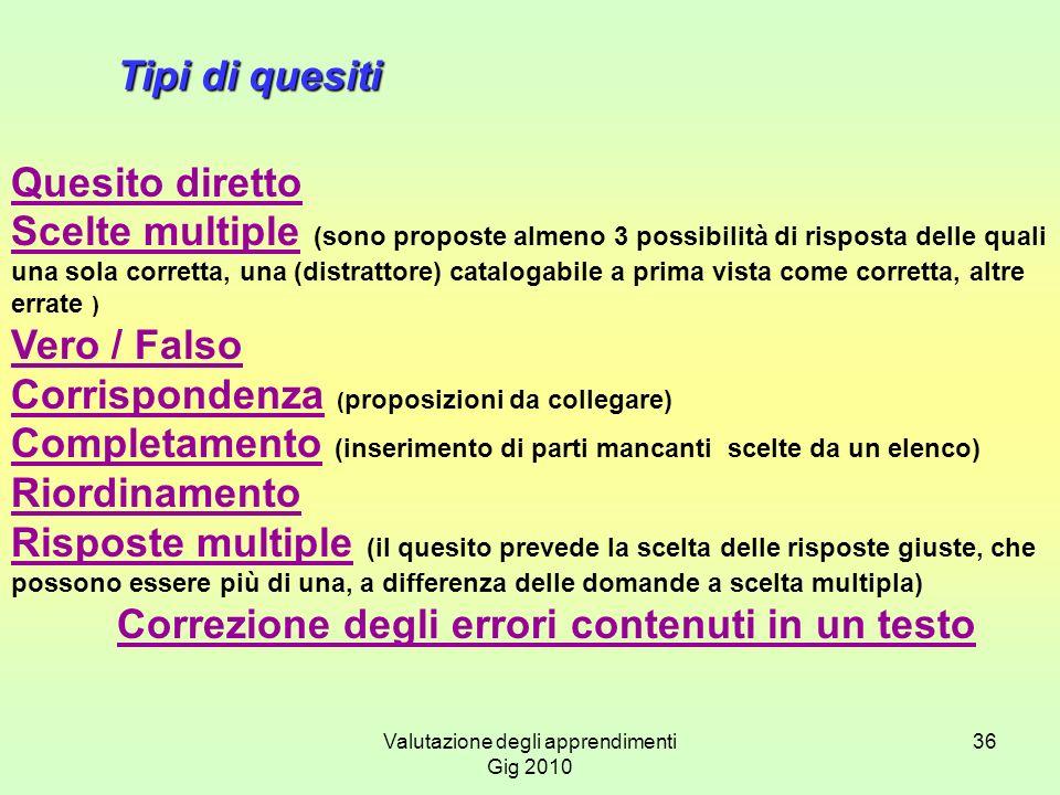 Valutazione degli apprendimenti Gig 2010 36 Tipi di quesiti Quesito diretto Scelte multiple (sono proposte almeno 3 possibilità di risposta delle qual