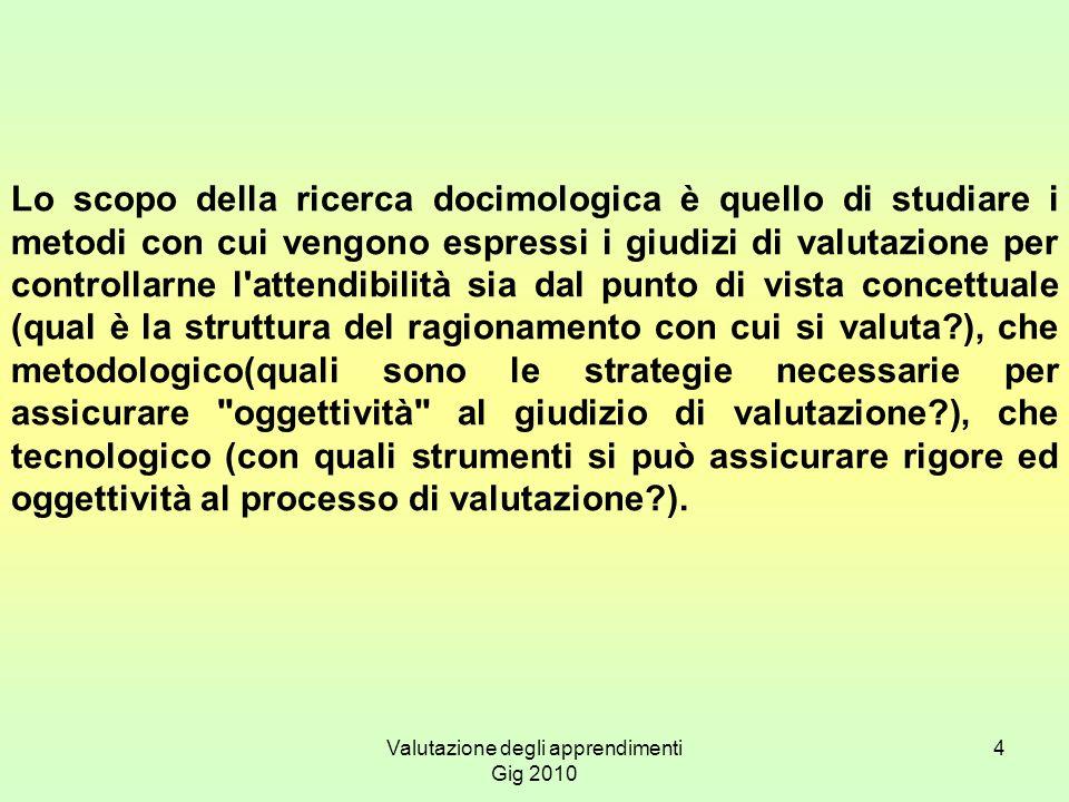 Valutazione degli apprendimenti Gig 2010 4 Lo scopo della ricerca docimologica è quello di studiare i metodi con cui vengono espressi i giudizi di val