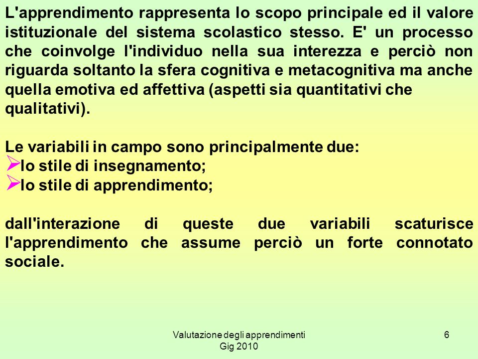 Valutazione degli apprendimenti Gig 2010 6 L'apprendimento rappresenta lo scopo principale ed il valore istituzionale del sistema scolastico stesso. E