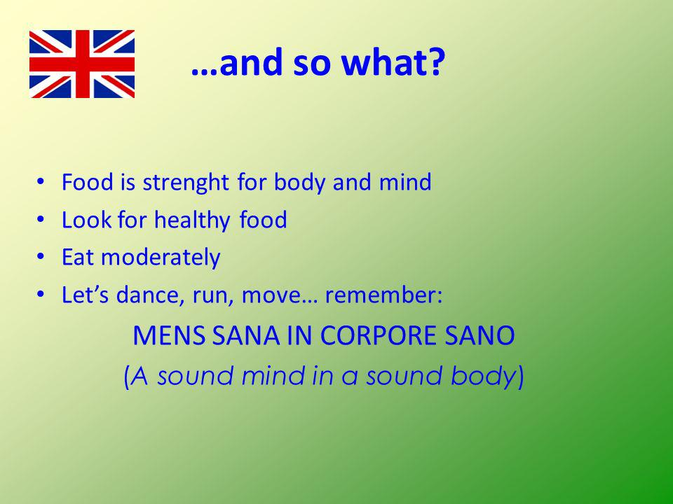 …and so what? Food is strenght for body and mind Look for healthy food Eat moderately Lets dance, run, move… remember: MENS SANA IN CORPORE SANO (A so