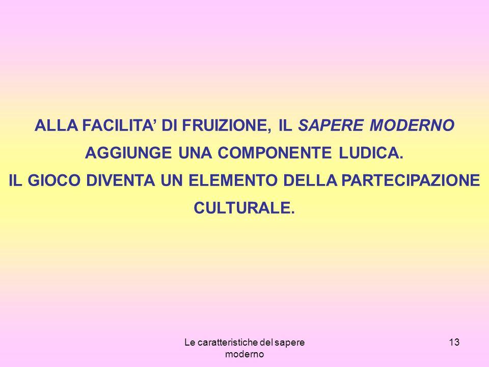 Le caratteristiche del sapere moderno 13 ALLA FACILITA DI FRUIZIONE, IL SAPERE MODERNO AGGIUNGE UNA COMPONENTE LUDICA.