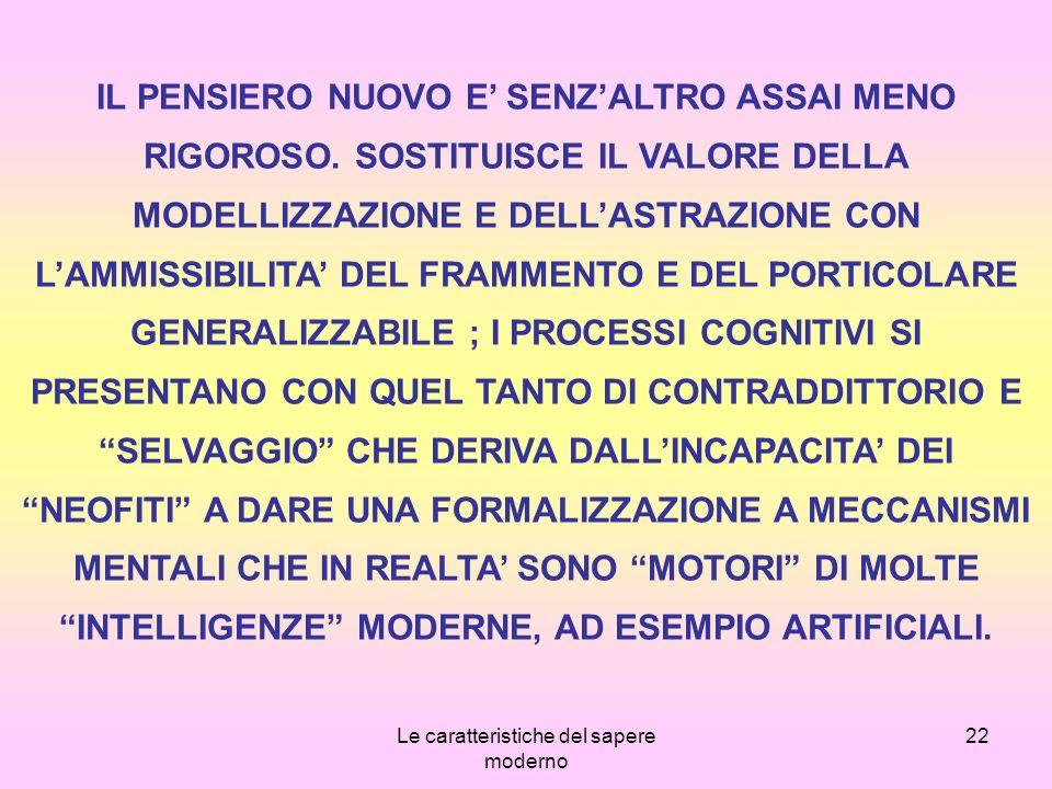 Le caratteristiche del sapere moderno 22 IL PENSIERO NUOVO E SENZALTRO ASSAI MENO RIGOROSO.