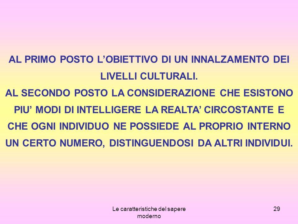Le caratteristiche del sapere moderno 29 AL PRIMO POSTO LOBIETTIVO DI UN INNALZAMENTO DEI LIVELLI CULTURALI.