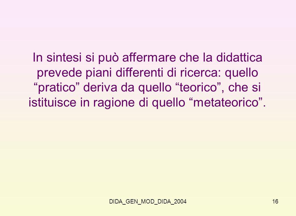 DIDA_GEN_MOD_DIDA_200416 In sintesi si può affermare che la didattica prevede piani differenti di ricerca: quello pratico deriva da quello teorico, ch