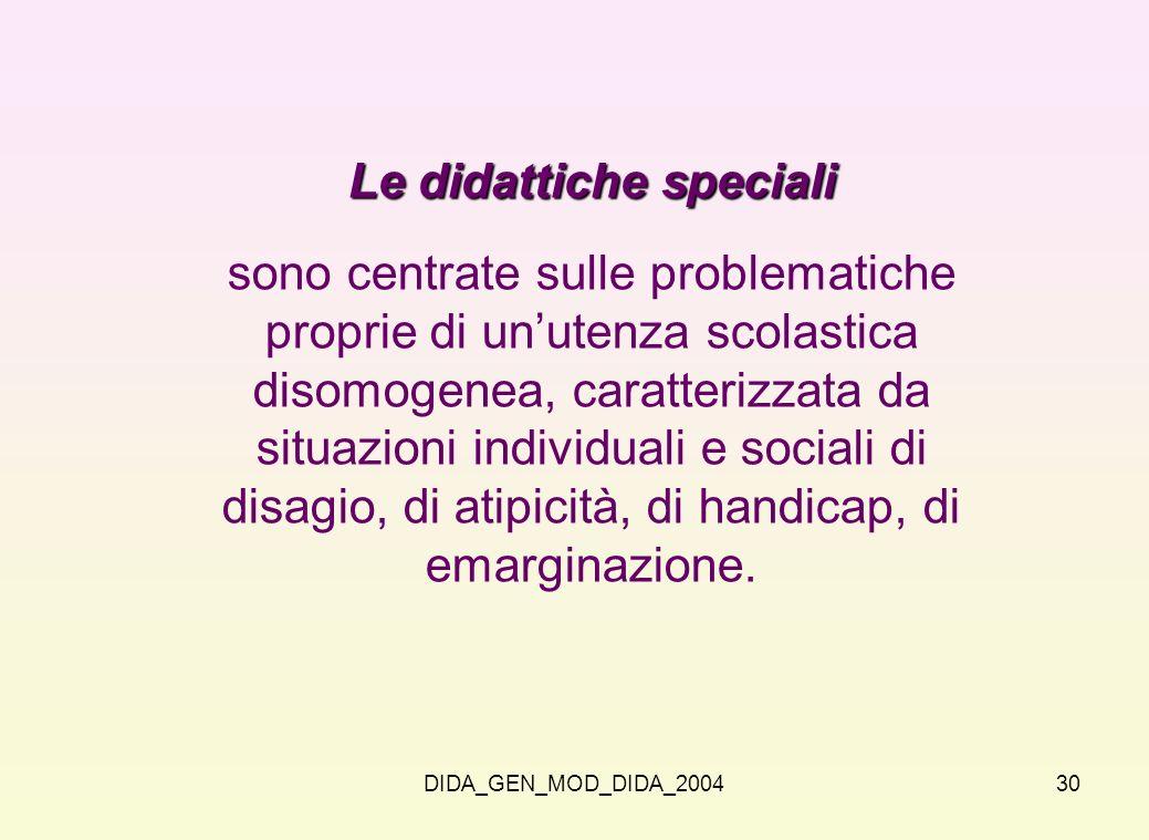 DIDA_GEN_MOD_DIDA_200430 Le didattiche speciali sono centrate sulle problematiche proprie di unutenza scolastica disomogenea, caratterizzata da situaz