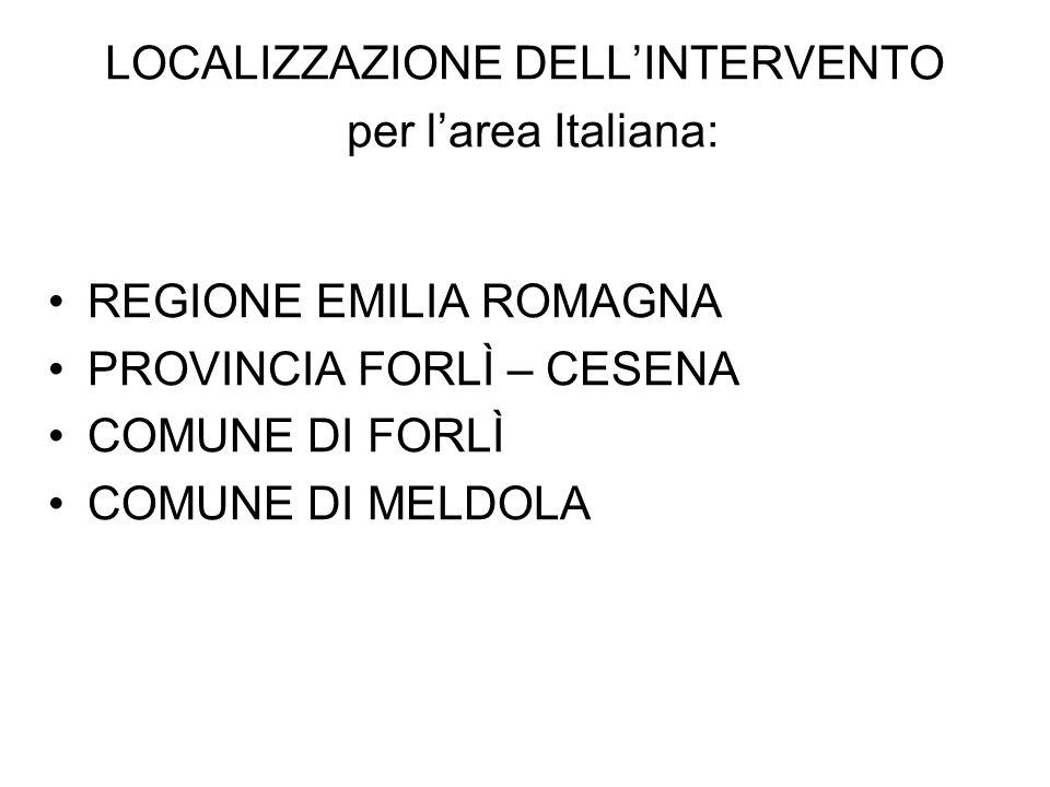 LOCALIZZAZIONE DELLINTERVENTO per larea Italiana: REGIONE EMILIA ROMAGNA PROVINCIA FORLÌ – CESENA COMUNE DI FORLÌ COMUNE DI MELDOLA