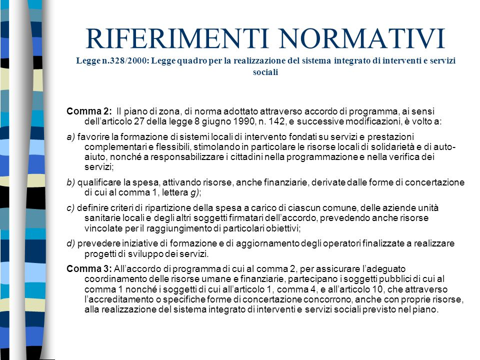 RIFERIMENTI NORMATIVI Legge n.328/2000: Legge quadro per la realizzazione del sistema integrato di interventi e servizi sociali Comma 2: Il piano di zona, di norma adottato attraverso accordo di programma, ai sensi dellarticolo 27 della legge 8 giugno 1990, n.