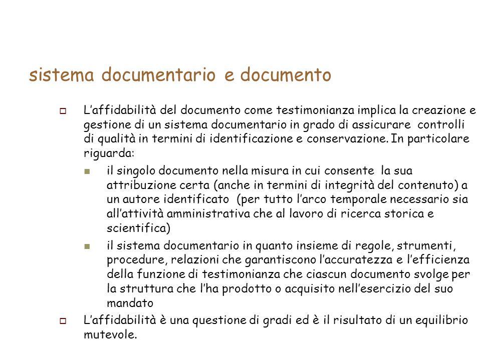 sistema documentario e documento Laffidabilità del documento come testimonianza implica la creazione e gestione di un sistema documentario in grado di assicurare controlli di qualità in termini di identificazione e conservazione.
