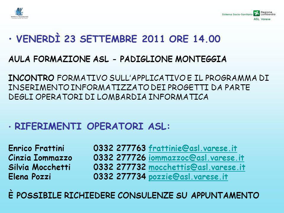 VENERDÌ 23 SETTEMBRE 2011 ORE 14.00 AULA FORMAZIONE ASL - PADIGLIONE MONTEGGIA INCONTRO FORMATIVO SULLAPPLICATIVO E IL PROGRAMMA DI INSERIMENTO INFORMATIZZATO DEI PROGETTI DA PARTE DEGLI OPERATORI DI LOMBARDIA INFORMATICA RIFERIMENTI OPERATORI ASL: Enrico Frattini0332 277763 frattinie@asl.varese.itfrattinie@asl.varese.it Cinzia Iommazzo0332 277726 iommazzoc@asl.varese.itiommazzoc@asl.varese.it Silvia Mocchetti0332 277732 mocchettis@asl.varese.itmocchettis@asl.varese.it Elena Pozzi0332 277734 pozzie@asl.varese.itpozzie@asl.varese.it È POSSIBILE RICHIEDERE CONSULENZE SU APPUNTAMENTO
